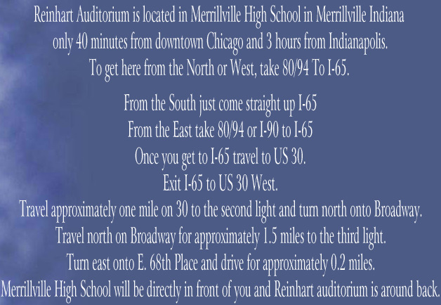 Reinhart Auditorium is located in Merrillville High School in Merrillville Indiana    only 40 minutes from downtown Chicago and 3 hours from Indianapolis.   To get here from the North or West, take 80/94 To I-65.     From the South just come straight up I-65   From the East take 80/94 or I-90 to I-65   Once you get to I-65 travel to US 30.   Exit I-65 to US 30 West.   Travel approximately one mile on 30 to the second light and turn north onto Broadway.   Travel north on Broadway for approximately 1.5 miles to the third light.   Turn east onto E. 68th Place and drive for approximately 0.2 miles.   Merrillville High School will be directly in front of you and Reinhart auditorium is around back.