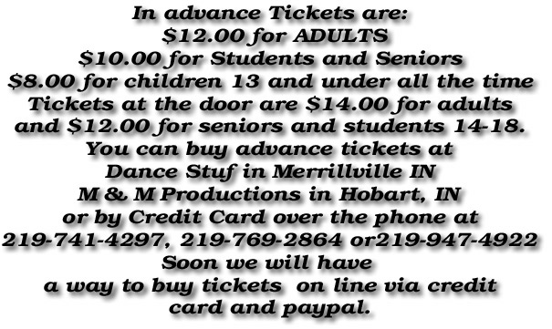 In advance Tickets are:  $12.00 for ADULTS $10.00 for Students and Seniors $8.00 for children 13 and under all the time Tickets at the door are $14.00 for adults and $12.00 for seniors and students 14-18. You can buy advance tickets at Dance Stuf in Merrillville IN M & M Productions in Hobart, IN or by Credit Card over the phone at 219-741-4297, 219-769-2864 or219-947-4922 Soon we will have  a way to buy tickets  on line via credit card and paypal.