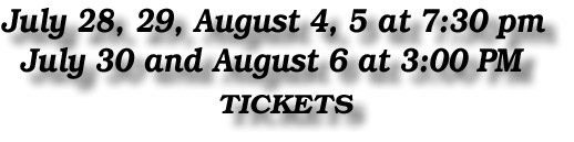 July 28, 29, August 4, 5 at 7:30 pm July 30 and August 6 at 3:00 PM